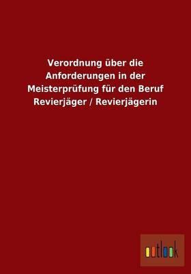 Verordnung über die Anforderungen in der Meisterprüfung für den Beruf Revierjäger / Revierjägerin