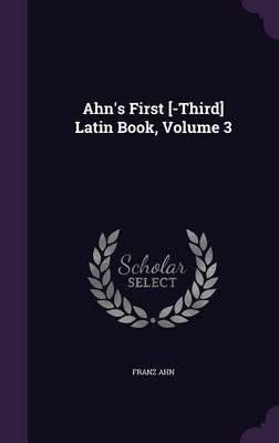 Ahn's First [-Third] Latin Book, Volume 3