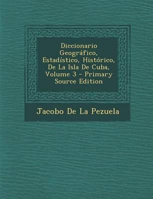 Diccionario Geografico, Estadistico, Historico, de La Isla de Cuba, Volume 3