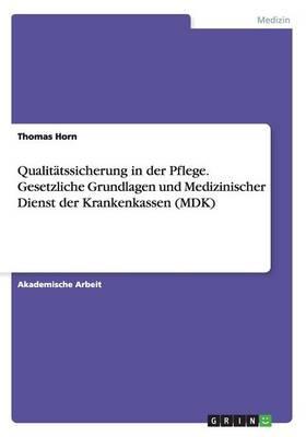 Qualitätssicherung in der Pflege. Gesetzliche Grundlagen und Medizinischer Dienst der Krankenkassen (MDK)