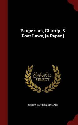 Pauperism, Charity, Poor Laws, [A Paper.]