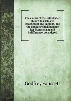 The Claims of the Established Church to Exclusive Attachment and Support, and the Dangers Which Menace Her from Schism and Indifference, Considered