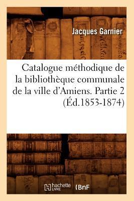 Catalogue Methodique de la Bibliotheque Communale de la Ville d'Amiens. Partie 2 (ed.1853-1874)