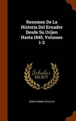 Resumen de La Historia del Ecuador Desde Su Orijen Hasta 1845, Volumes 1-2