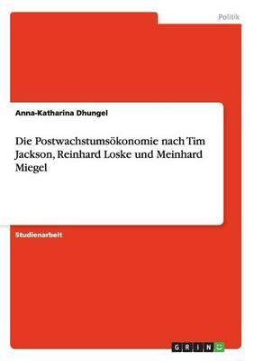Die Postwachstumsökonomie nach Tim Jackson, Reinhard Loske und Meinhard Miegel