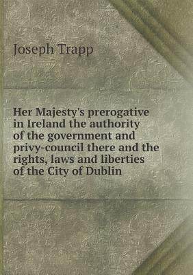 Her Majesty's Prerogative in Ireland the Authority of the Government and Privy-Council There and the Rights, Laws and Liberties of the City of Dublin