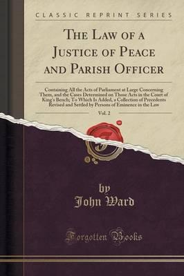 The Law of a Justice of Peace and Parish Officer, Vol. 2