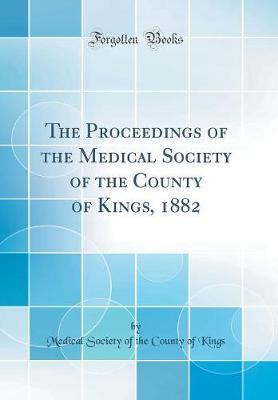 The Proceedings of the Medical Society of the County of Kings, 1882 (Classic Reprint)