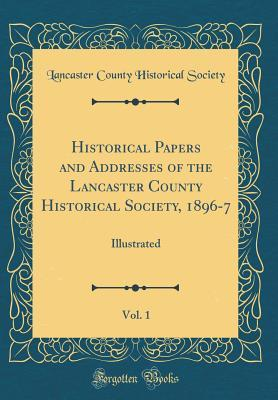 Historical Papers and Addresses of the Lancaster County Historical Society, 1896-7, Vol. 1