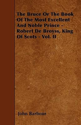 The Bruce Or The Book Of The Most Excellent And Noble Prince - Robert De Broyss, King Of Scots - Vol. II