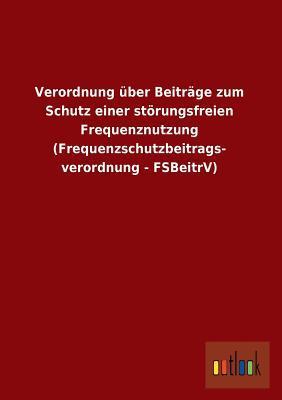 Verordnung über Beiträge zum Schutz einer störungsfreien Frequenznutzung (Frequenzschutzbeitrags- verordnung - FSBeitrV)