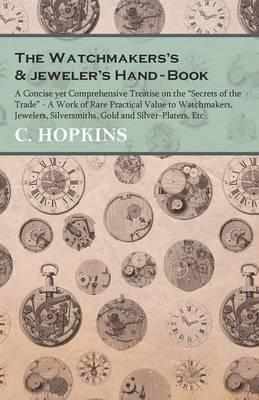 """The Watchmakers's and jeweler's Hand-Book - A Concise yet Comprehensive Treatise on the """"Secrets of the Trade"""" - A Work of Rare Practical Value to ... Silversmiths, Gold and Silver-Platers, Etc"""