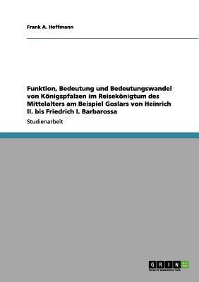 Funktion, Bedeutung und Bedeutungswandel von Königspfalzen im Reisekönigtum des Mittelalters am Beispiel Goslars von Heinrich II. bis Friedrich I. Barbarossa