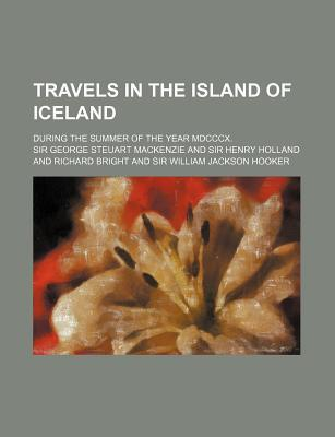 Travels in the Island of Iceland; During the Summer of the Year MDCCCX