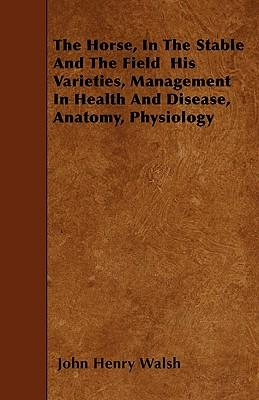 The Horse, In The Stable And The Field  His Varieties, Management In Health And Disease, Anatomy, Physiology