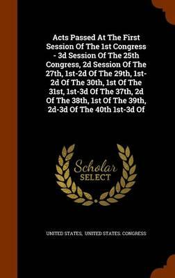 Acts Passed at the First Session of the 1st Congress - 3D Session of the 25th Congress, 2D Session of the 27th, 1st-2D of the 29th, 1st-2D of the ... 1st of the 39th, 2D-3D of the 40th 1st-3D of