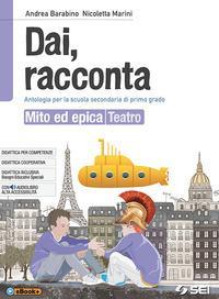 Dai, racconta. Mito ed epica-Teatro. Per la Scuola media. Con ebook. Con espansione online