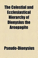 The Celestial and Ecclesiastical Hierarchy of Dionysius the Areopagite