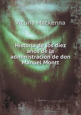 Historia de Los Diez Anos de La Administracion de Don Manuel Montt