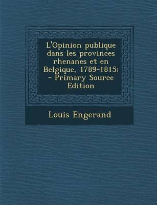 L'Opinion Publique Dans Les Provinces Rhenanes Et En Belgique, 1789-1815; - Primary Source Edition