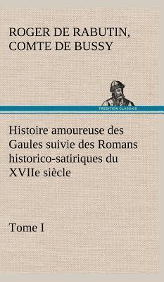 Histoire Amoureuse des Gaules Suivie des Romans Historico Satiriques du Xviie Siecle Tome I