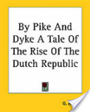 By Pike And Dyke A Tale Of The Rise Of The Dutch Republic
