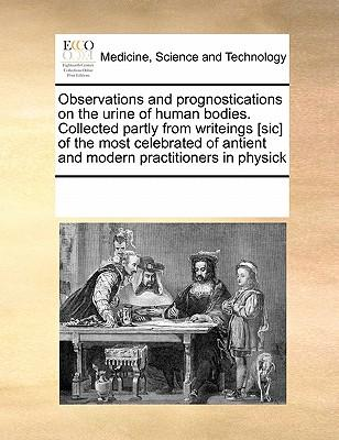 Observations and Prognostications on the Urine of Human Bodies. Collected Partly from Writeings [Sic] of the Most Celebrated of Antient and Modern Pra