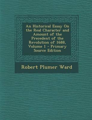 An Historical Essay on the Real Character and Amount of the Precedent of the Revolution of 1688, Volume 1 - Primary Source Edition