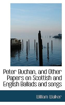 Peter Buchan, and Other Papers on Scottish and English Ballads and Songs