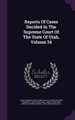 Reports of Cases Decided in the Supreme Court of the State of Utah; Volume 34