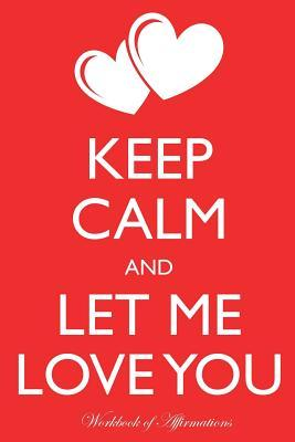 Keep Calm Let Me Love You Workbook of Affirmations Keep Calm Let Me Love You Workbook of Affirmations