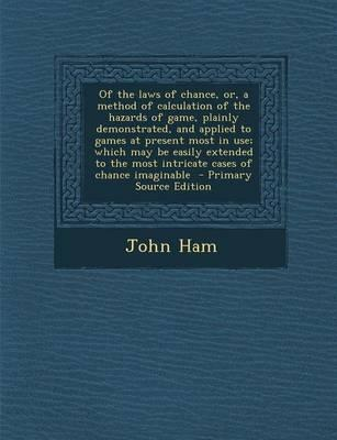 Of the Laws of Chance, Or, a Method of Calculation of the Hazards of Game, Plainly Demonstrated, and Applied to Games at Present Most in Use; Which ... the Most Intricate Cases of Chance Imaginable