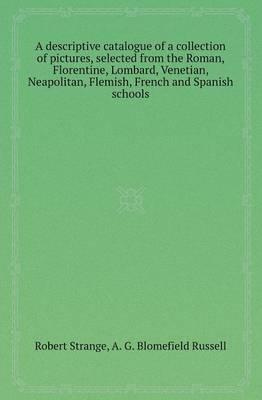A Descriptive Catalogue of a Collection of Pictures, Selected from the Roman, Florentine, Lombard, Venetian, Neapolitan, Flemish, French and Spanish