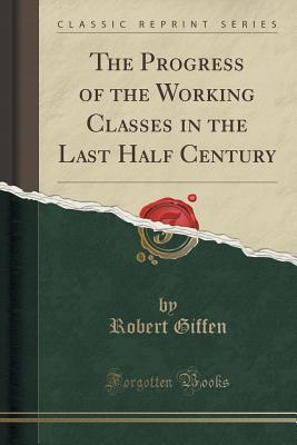 The Progress of the Working Classes in the Last Half Century (Classic Reprint)
