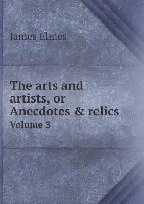The Arts and Artists, or Anecdotes & Relics Volume 3