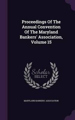 Proceedings of the Annual Convention of the Maryland Bankers' Association, Volume 15