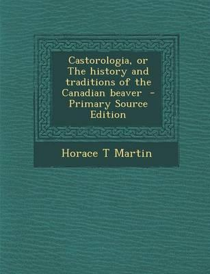Castorologia, or the History and Traditions of the Canadian Beaver - Primary Source Edition