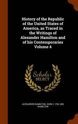 History of the Republic of the United States of America, as Traced in the Writings of Alexander Hamilton and of His Contemporaries Volume 4