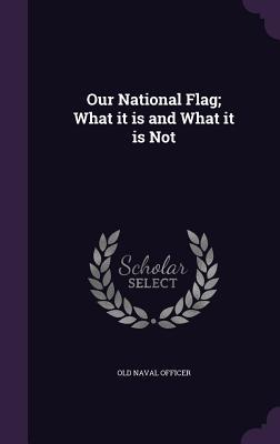 Our National Flag; What It Is and What It Is Not