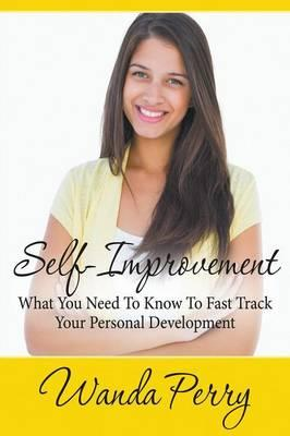 Self-Improvement - What You Need to Know to Fast Track Your Personal Development