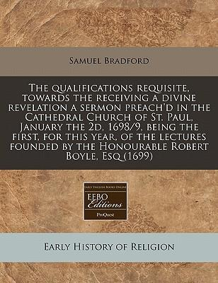 The Qualifications Requisite, Towards the Receiving a Divine Revelation a Sermon Preach'd in the Cathedral Church of St. Paul, January the 2D, 1698/9. by the Honourable Robert Boyle, Esq (1699)