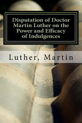 Disputation of Doctor Martin Luther on the Power and Efficacy of Indulgences