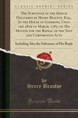 The Substance of the Speech Delivered by Henry Beaufoy, Esq., In the House of Commons, Upon the 28th of March, 1787, on His Motion for the Repeal of ... the Substance of His Reply (Classic Reprint)