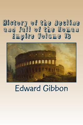 History of the Decline and Fall of the Roman Empire Volume 13