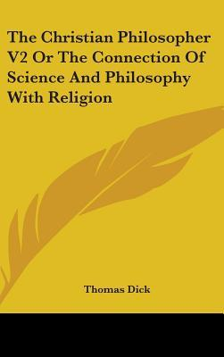 The Christian Philosopher V2 Or The Connection Of Science And Philosophy With Religion