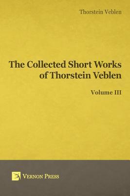 Collected Short Works of Thorstein Veblen - Volume III