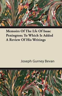 Memoirs of the Life of Isaac Penington; To Which Is Added a Review of His Writings