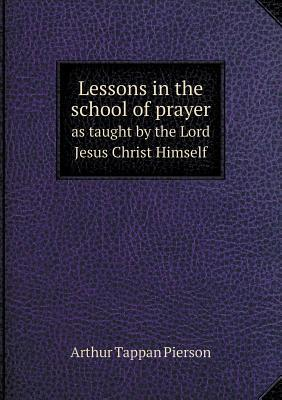 Lessons in the School of Prayer as Taught by the Lord Jesus Christ Himself