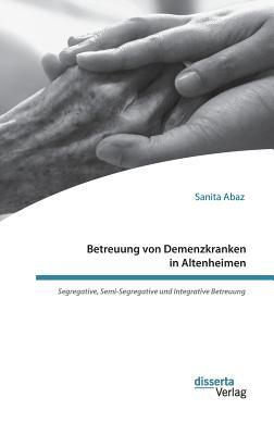 Betreuung von Demenzkranken in Altenheimen. Segregative, Semi-Segregative und Integrative Betreuung