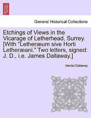 Etchings of Views in the Vicarage of Letherhead, Surrey. [With Letheræum sive Horti Letheræani. Two letters, signed